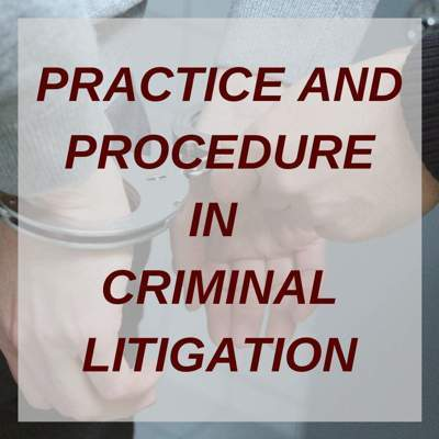 PRACTICE AND PROCEDURE IN CRIMINAL LITIGATION
